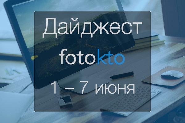 Дайджест ФотоКто. Новости социальной сети за неделю 1 – 7 июня