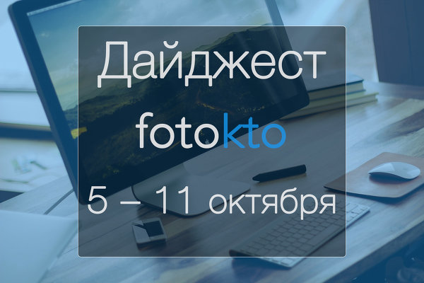 Дайджест ФотоКто. Фотоновости за 5 – 11 октября